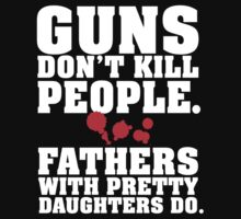 Limited Edition 'Guns Don't Kill People. Fathers With Pretty Daughters Do.' Funny T-Shirt by Albany Retro