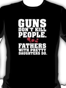 Limited Edition 'Guns Don't Kill People. Fathers With Pretty Daughters Do.' Funny T-Shirt T-Shirt