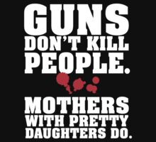 Limited Edition 'Guns Don't Kill People. Mothers With Pretty Daughters Do.' Funny T-Shirt by Albany Retro