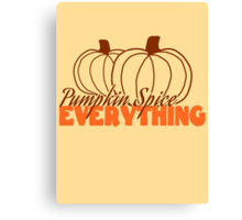 Pumpkin Spice Everything! Canvas Print