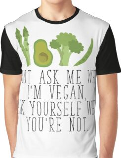 Don't Ask Me Why I'm Vegan, Ask Yourself Why You're Not  Graphic T-Shirt