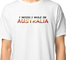 I WISH I WAS IN AUSTRALIA (who could blame you) Classic T-Shirt