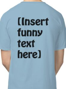 Insert funny text here Classic T-Shirt