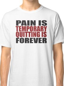 Pain is Temporary, Quitting is Forever Classic T-Shirt