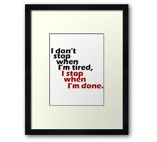 I Don't Stop when I'm Tired, I Stop When I'm Done Framed Print