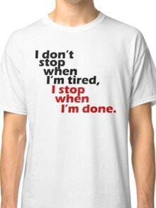 I Don't Stop when I'm Tired, I Stop When I'm Done Classic T-Shirt