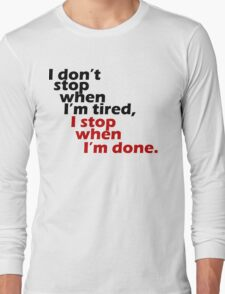 I Don't Stop when I'm Tired, I Stop When I'm Done Long Sleeve T-Shirt