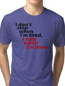 I Don't Stop when I'm Tired, I Stop When I'm Done Tri-blend T-Shirt