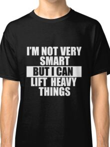 I'm not very smart, but I can lift heavy things Classic T-Shirt