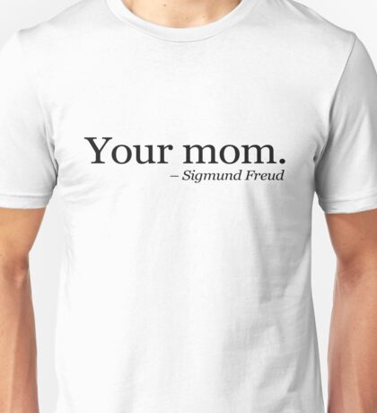 Your mom.  - Sigmund Freud.  Unisex T-Shirt