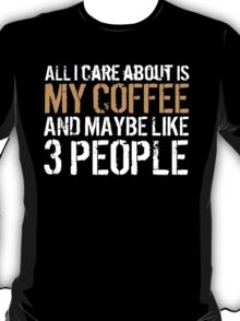 Limited Edition 'All I Care About is My Coffee and Maybe Like 3 People' Funny T-Shirt T-Shirt