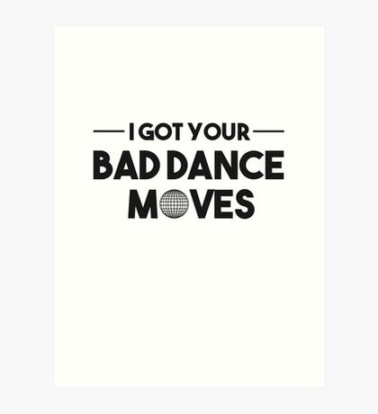 I GOT YOUR BAD DANCE MOVES Art Print