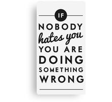 if nobody hates you you are doing something wrong Canvas Print