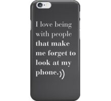 i love being with people that make me forget to look at my phone iPhone Case/Skin
