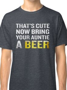 That's Cute Now Bring Your Auntie A Beer Funny Quote Gift Classic T-Shirt