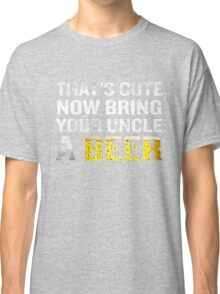 That's Cute Now Bring Your Uncle A Beer Funny Quote Gift Classic T-Shirt