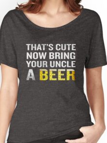 That's Cute Now Bring Your Uncle A Beer Funny Quote Gift Women's Relaxed Fit T-Shirt