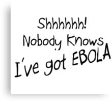 SHHH - NOBODY KNOWS I'VE GOT EBOLA Canvas Print