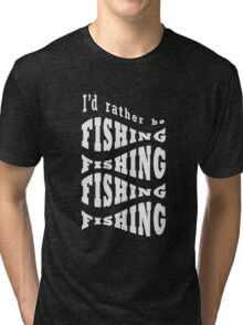 I'd Rather Be Fishing Funny Tri-blend T-Shirt