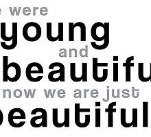 We were young and beautiful. Now we are just beautiful. by bogratt