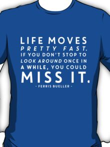 Life moves pretty fast. If you don't stop and look around once in a while, you could miss it. T-Shirt