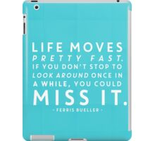 Life moves pretty fast. If you don't stop and look around once in a while, you could miss it. iPad Case/Skin