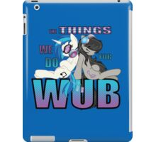 The Things we do for Wub iPad Case/Skin