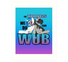The Things we do for Wub Art Print