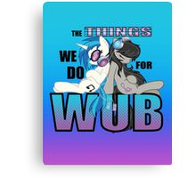 The Things we do for Wub Canvas Print