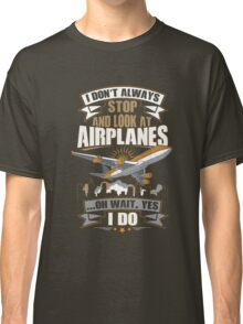 I Don't Always Stop And Look At Airplanes Funny Gift Classic T-Shirt