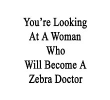 You're Looking At A Woman Who Will Become A Zebra Doctor  Photographic Print