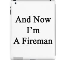 And Now I'm A Fireman  iPad Case/Skin