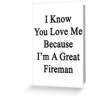 I Know You Love Me Because I'm A Great Fireman  Greeting Card