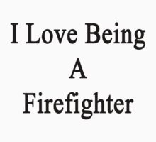 I Love Being A Firefighter  by supernova23