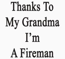 Thanks To My Grandma I'm A Fireman  by supernova23