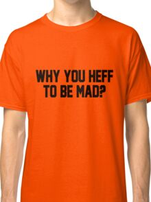 Why You Heff To Be Mad? Classic T-Shirt