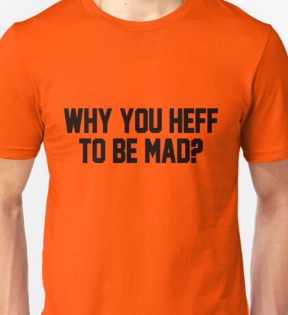 Why You Heff To Be Mad? Unisex T-Shirt