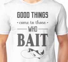 Good thing come to those who bait Unisex T-Shirt