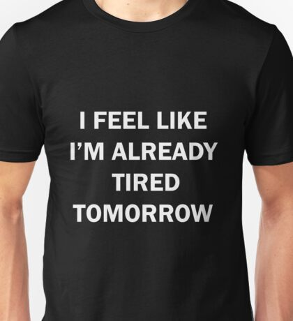 I Feel Like I'm Already Tired Tomorrow Unisex T-Shirt