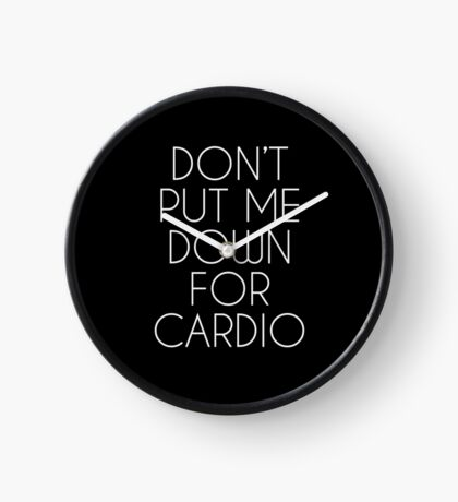 Don't Put Me Down For Cardio.  Clock
