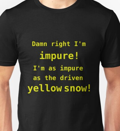 Damn right I'm impure! I'm as impure as the driven yellow snow! Unisex T-Shirt
