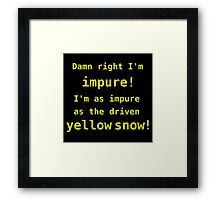 Damn right I'm impure! I'm as impure as the driven yellow snow! Framed Print