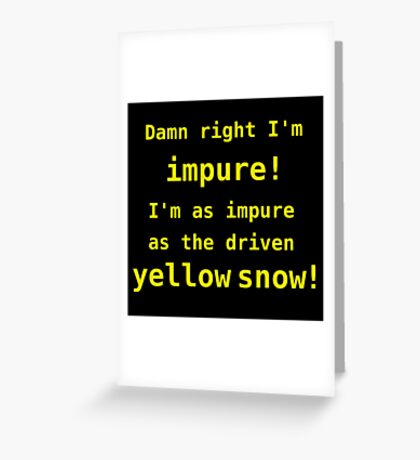 Damn right I'm impure! I'm as impure as the driven yellow snow! Greeting Card