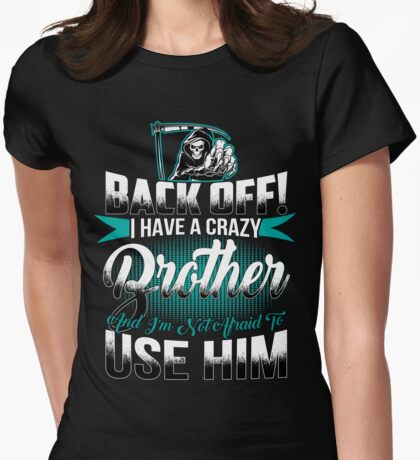 Back off I have a crazy Brother and I m not afraid to use him Womens Fitted T-Shirt