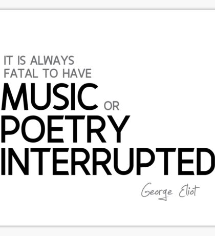 music or poetry interrupted - george eliot Sticker