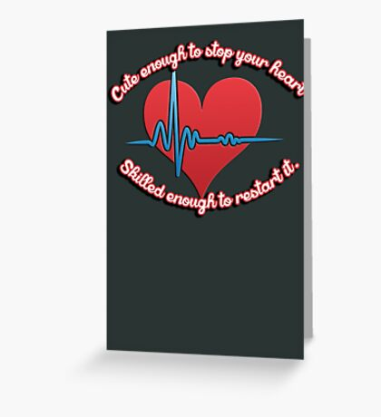 Cute enough to stop your heart, skilled enough to restart it Greeting Card