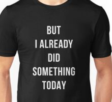 But I already did something today Unisex T-Shirt