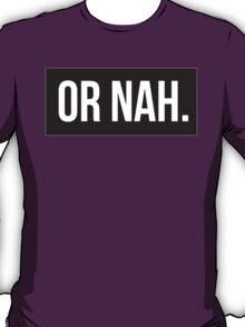 Or Nah. T-Shirt