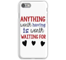 Anything Worth Having Is Worth Waiting For iPhone Case/Skin