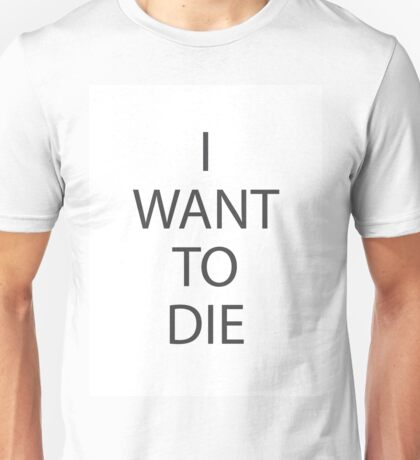 I Want To Die Unisex T-Shirt